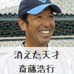 消えた天才・野球┃斎藤浩行の現在、勤務先や年収は?wiki風に高校、プロ野球、監督人生まとめ